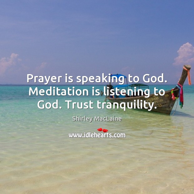 Prayer is speaking to God. Meditation is listening to God. Trust tranquility. Shirley MacLaine Picture Quote