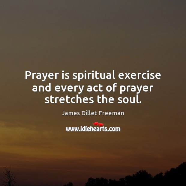Prayer is spiritual exercise and every act of prayer stretches the soul. James Dillet Freeman Picture Quote