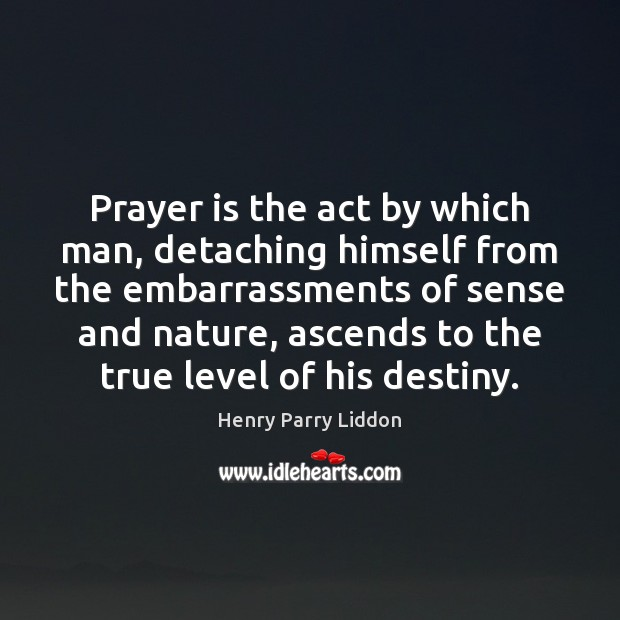 Prayer is the act by which man, detaching himself from the embarrassments Prayer Quotes Image