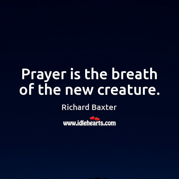 Prayer is the breath of the new creature. Richard Baxter Picture Quote