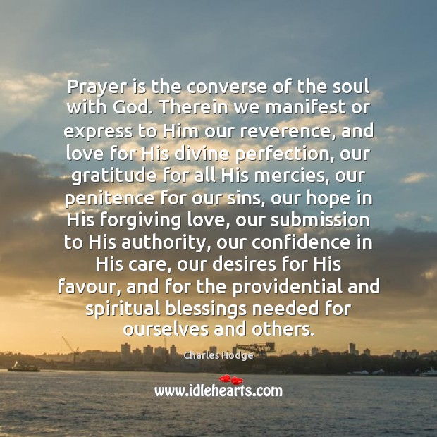 Prayer is the converse of the soul with God. Therein we manifest Charles Hodge Picture Quote