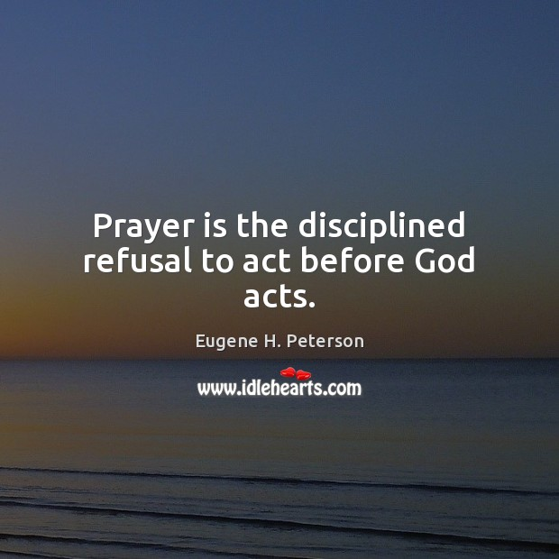 Image, Prayer is the disciplined refusal to act before God acts.