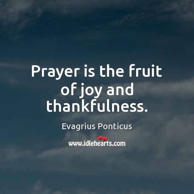 Prayer is the fruit of joy and thankfulness. Evagrius Ponticus Picture Quote