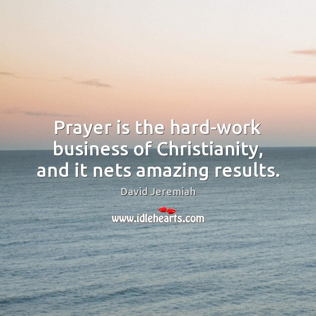 Prayer is the hard-work business of Christianity, and it nets amazing results. Image