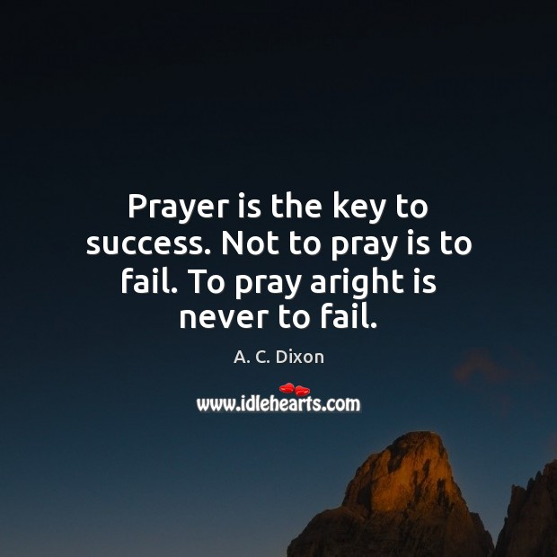Image, Prayer is the key to success. Not to pray is to fail. To pray aright is never to fail.