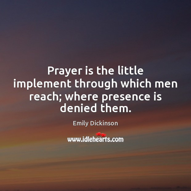 Prayer is the little implement through which men reach; where presence is denied them. Emily Dickinson Picture Quote