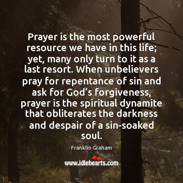 Prayer is the most powerful resource we have in this life; yet, Franklin Graham Picture Quote