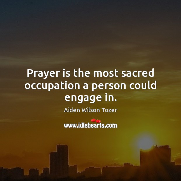 Prayer is the most sacred occupation a person could engage in. Aiden Wilson Tozer Picture Quote