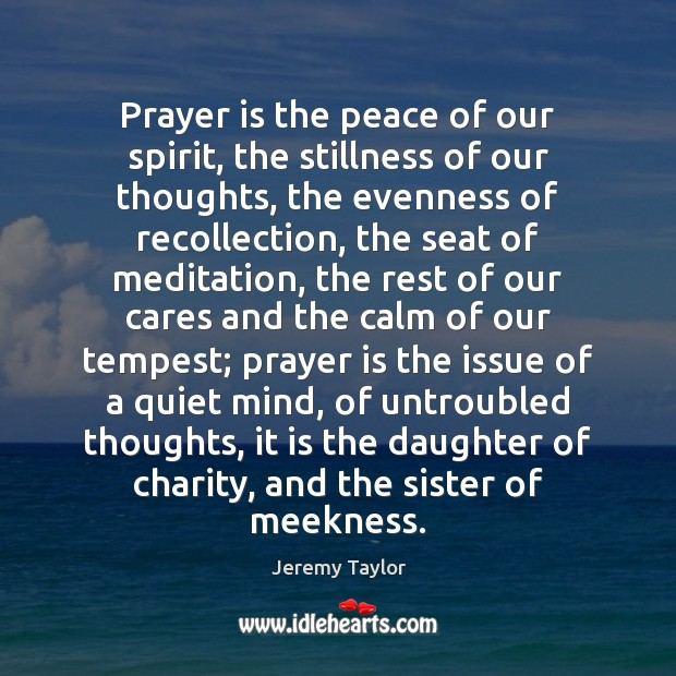 Prayer is the peace of our spirit, the stillness of our thoughts, Jeremy Taylor Picture Quote