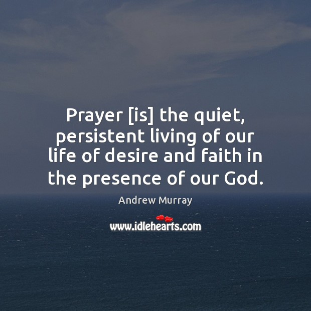 Image, Prayer [is] the quiet, persistent living of our life of desire and