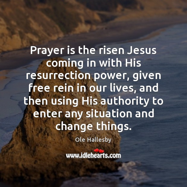 Prayer is the risen Jesus coming in with His resurrection power, given Ole Hallesby Picture Quote