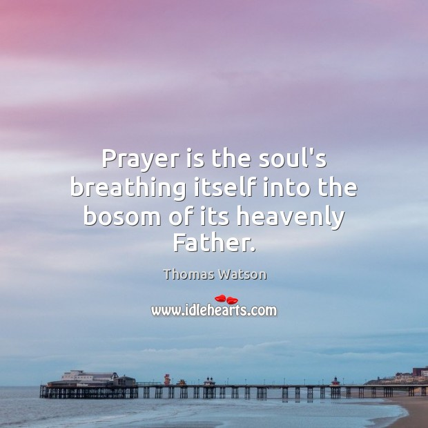 Prayer is the soul's breathing itself into the bosom of its heavenly Father. Thomas Watson Picture Quote