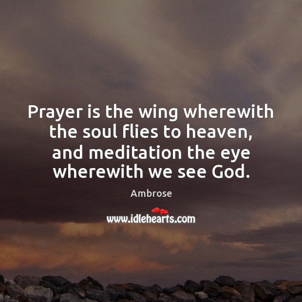 Image, Prayer is the wing wherewith the soul flies to heaven, and meditation