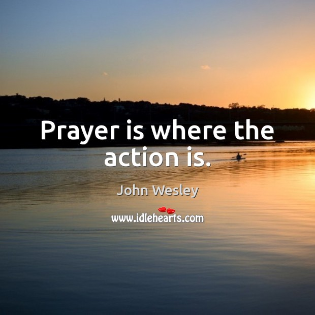 Prayer is where the action is. John Wesley Picture Quote