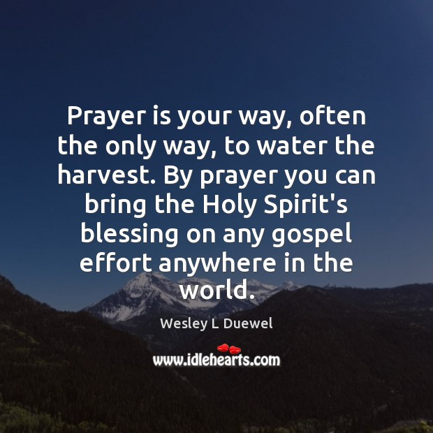 Prayer is your way, often the only way, to water the harvest. Image