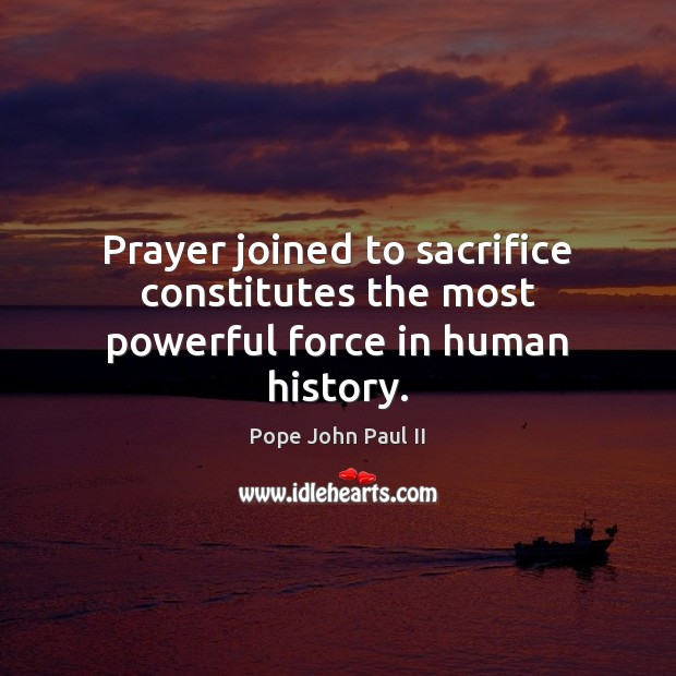 Prayer joined to sacrifice constitutes the most powerful force in human history. Pope John Paul II Picture Quote