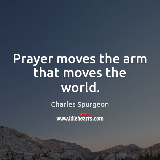 Prayer moves the arm that moves the world. Image