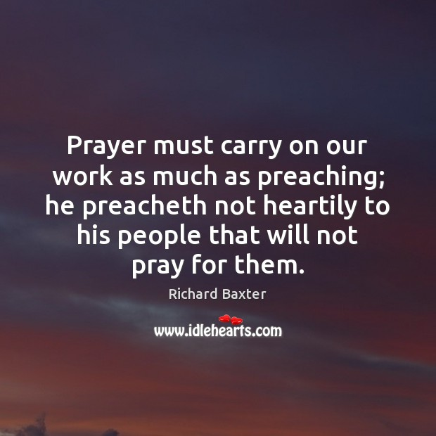 Prayer must carry on our work as much as preaching; he preacheth Richard Baxter Picture Quote
