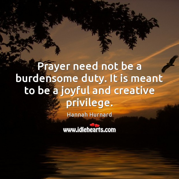 Prayer need not be a burdensome duty. It is meant to be a joyful and creative privilege. Image