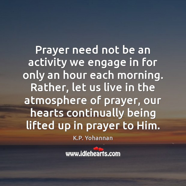 Prayer need not be an activity we engage in for only an K.P. Yohannan Picture Quote