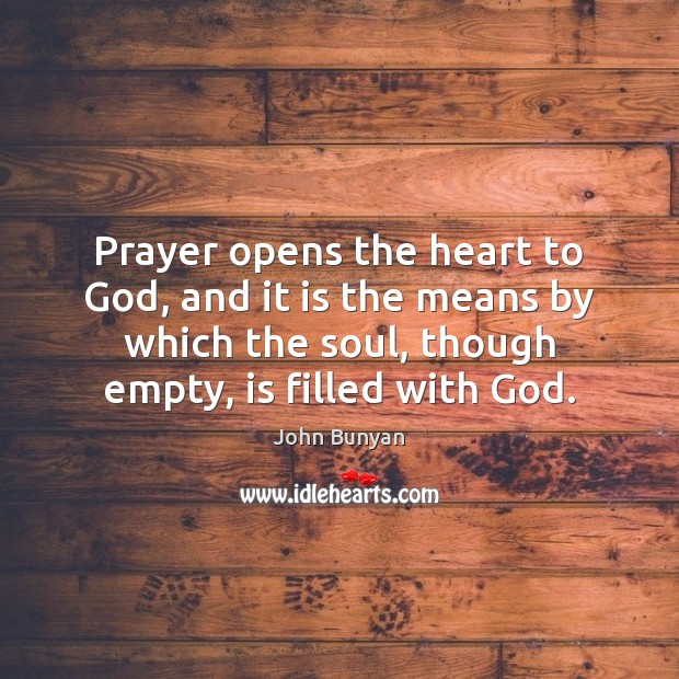 Prayer opens the heart to God, and it is the means by John Bunyan Picture Quote