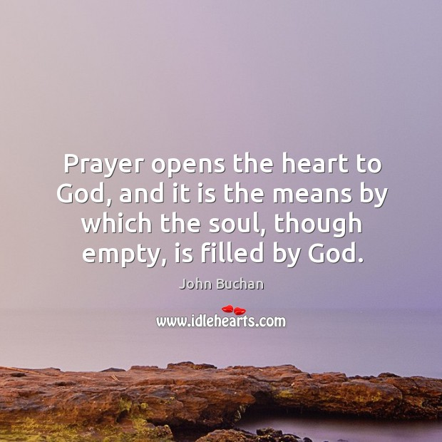 Prayer opens the heart to God, and it is the means by which the soul, though empty, is filled by God. John Buchan Picture Quote