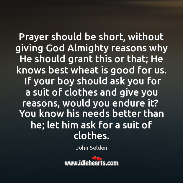 Prayer should be short, without giving God Almighty reasons why He should John Selden Picture Quote