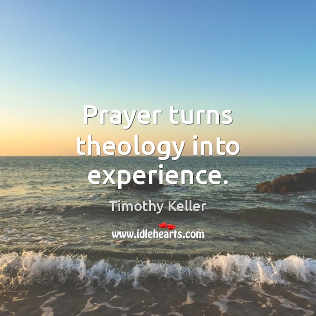 Prayer turns theology into experience. Timothy Keller Picture Quote