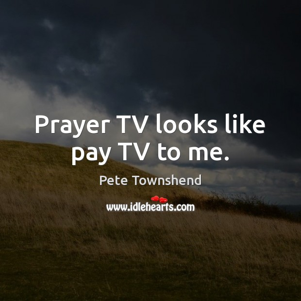 Prayer TV looks like pay TV to me. Pete Townshend Picture Quote