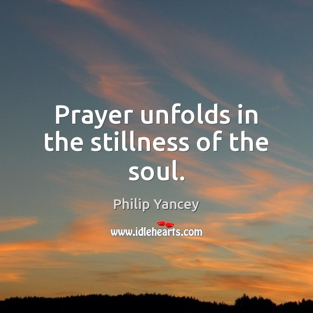 Prayer unfolds in the stillness of the soul. Philip Yancey Picture Quote