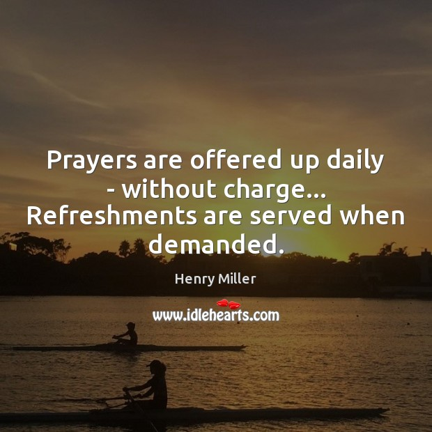 Prayers are offered up daily – without charge… Refreshments are served when demanded. Henry Miller Picture Quote