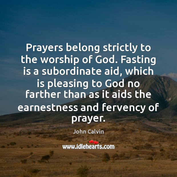 Prayers belong strictly to the worship of God. Fasting is a subordinate John Calvin Picture Quote