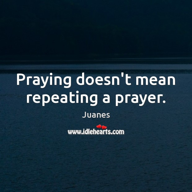 Praying doesn't mean repeating a prayer. Juanes Picture Quote
