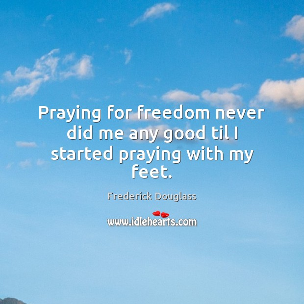 Praying for freedom never did me any good til I started praying with my feet. Image