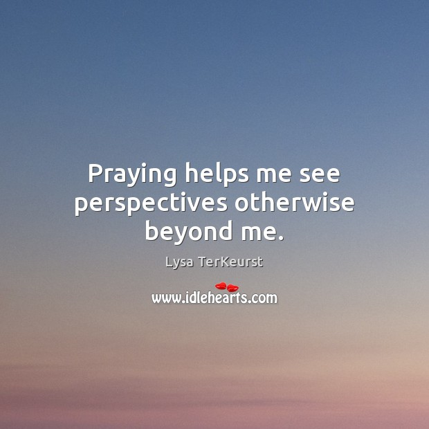Praying helps me see perspectives otherwise beyond me. Lysa TerKeurst Picture Quote