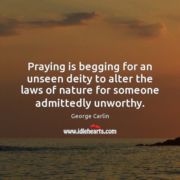 Praying is begging for an unseen deity to alter the laws of Image