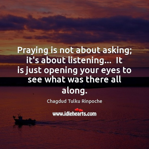 Praying is not about asking; it's about listening…  It is just opening Image