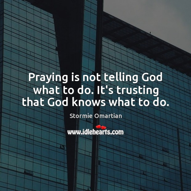 Praying is not telling God what to do. It's trusting that God knows what to do. Stormie Omartian Picture Quote