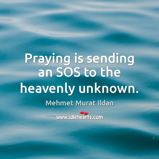 Praying is sending an SOS to the heavenly unknown. Mehmet Murat Ildan Picture Quote