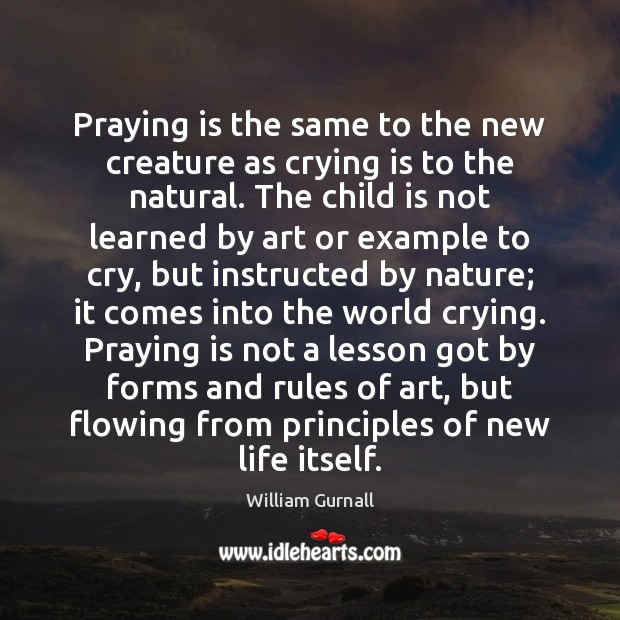 Praying is the same to the new creature as crying is to William Gurnall Picture Quote