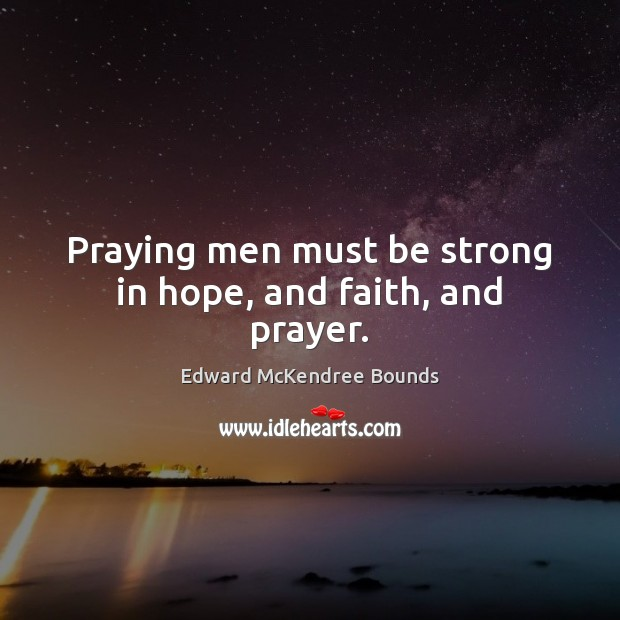 Praying men must be strong in hope, and faith, and prayer. Strong Quotes Image
