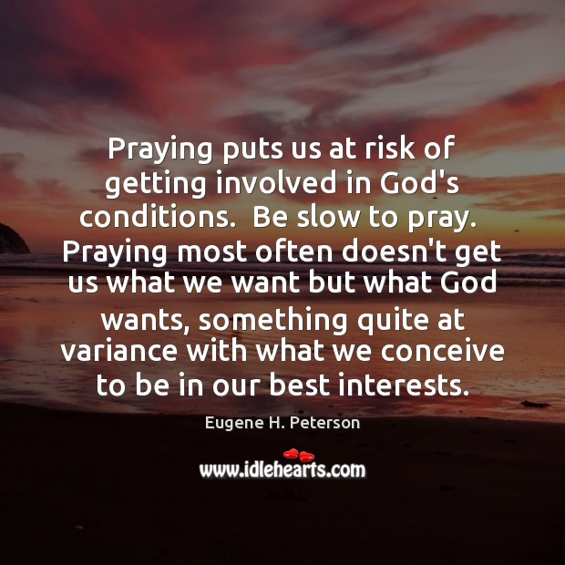 Praying puts us at risk of getting involved in God's conditions.  Be Image