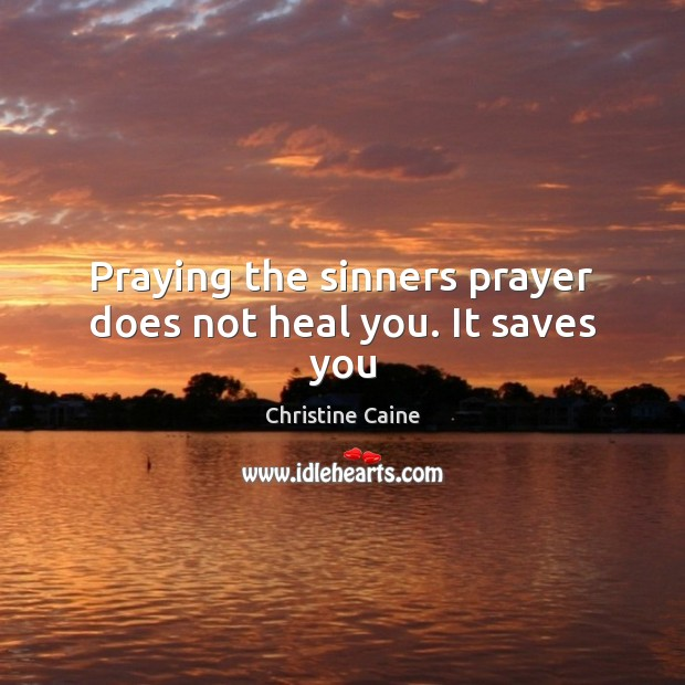 Image, Praying the sinners prayer does not heal you. It saves you