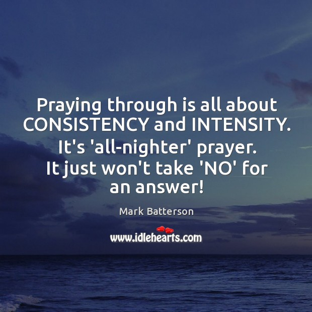 Image, Praying through is all about CONSISTENCY and INTENSITY. It's 'all-nighter' prayer. It