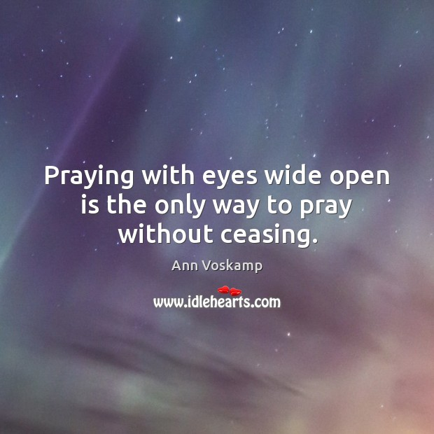 Image, Praying with eyes wide open is the only way to pray without ceasing.