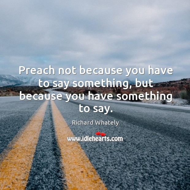 Image, Preach not because you have to say something, but because you have something to say.
