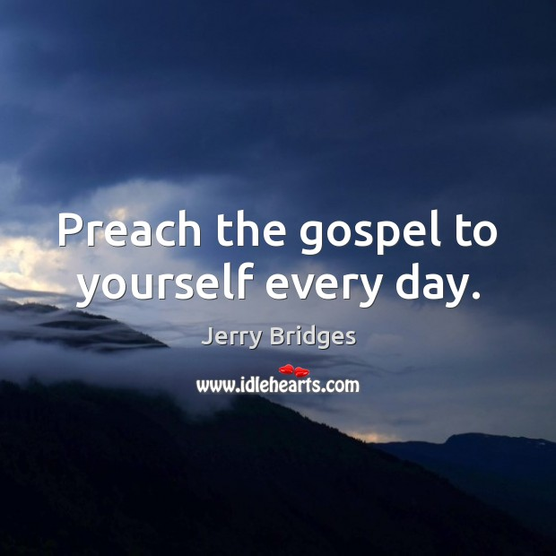 Preach the gospel to yourself every day. Jerry Bridges Picture Quote