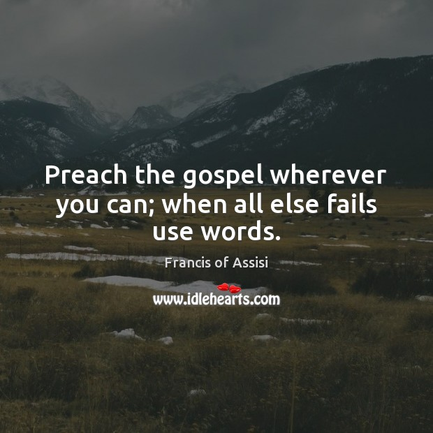 Preach the gospel wherever you can; when all else fails use words. Image