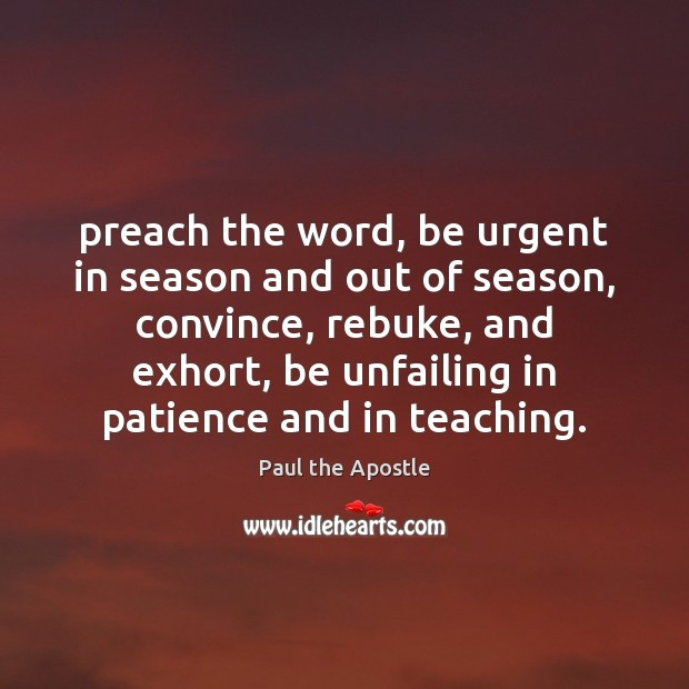Preach the word, be urgent in season and out of season, convince, Paul the Apostle Picture Quote
