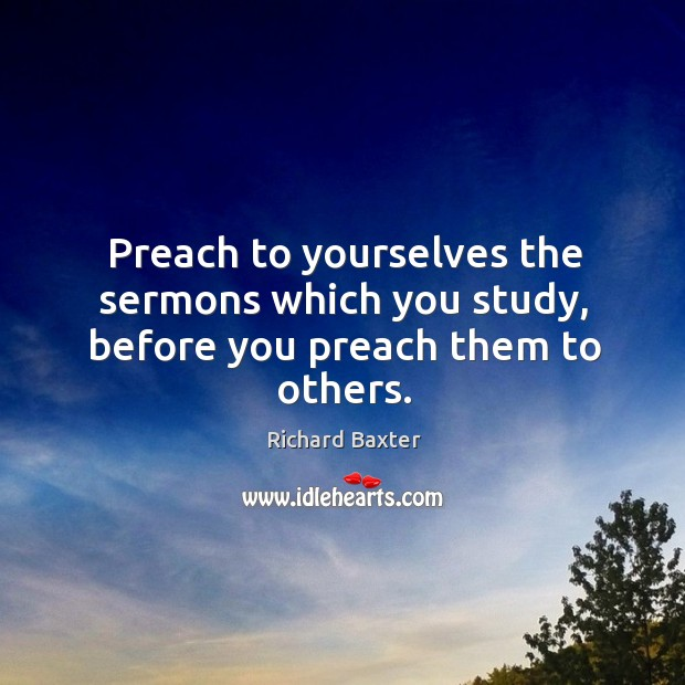 Preach to yourselves the sermons which you study, before you preach them to others. Richard Baxter Picture Quote